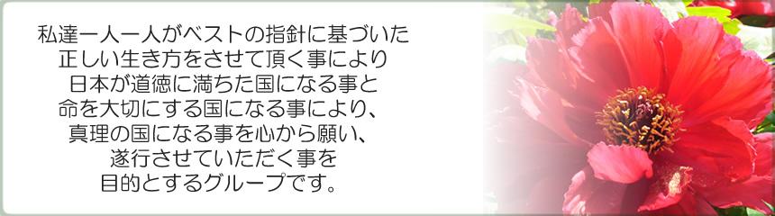私達一人一人がベストの指針に基づいた正しい生き方をさせていただくことにより、日本が道徳に満ちた国になる事と命を大切にする国になる事により、真理の国になる事を心から願い、遂行させていただく事を目的とするグループです。