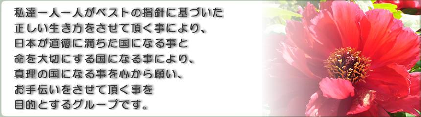 私達一人一人がベストの指針に基づいた正しい生き方をさせて頂くことにより、日本が道徳に満ちた国になる事と命を大切にする国になる事により、真理の国になる事を心から願い、お手伝いをさせて頂く事を目的とするグループです。